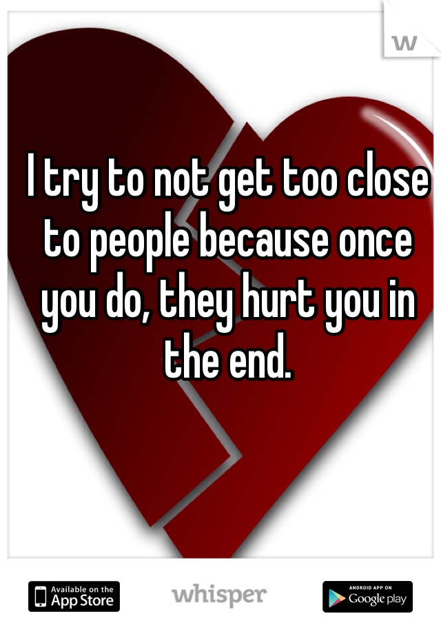 I try to not get too close to people because once you do, they hurt you in the end.