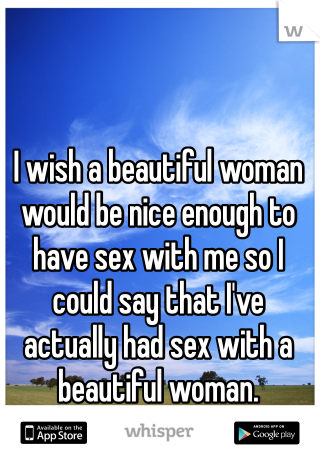 I wish a beautiful woman would be nice enough to have sex with me so I could say that I've actually had sex with a beautiful woman.
