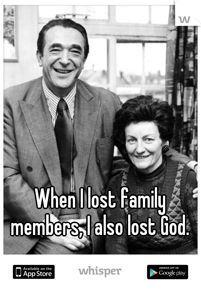 When I lost family members, I also lost God.