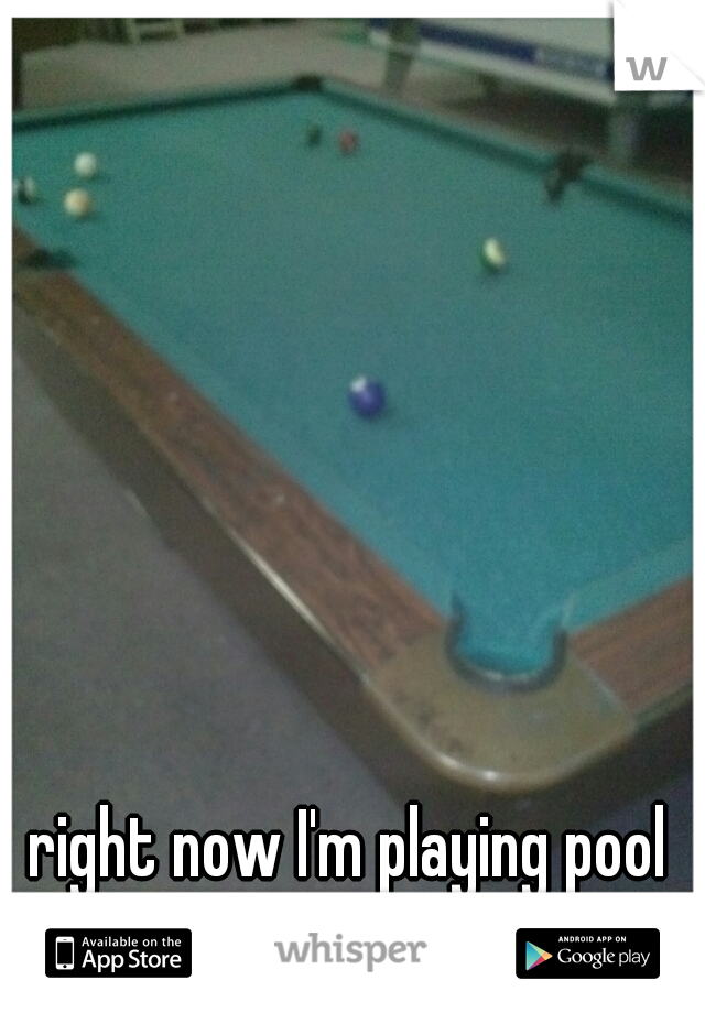right now I'm playing pool with my crush <3
