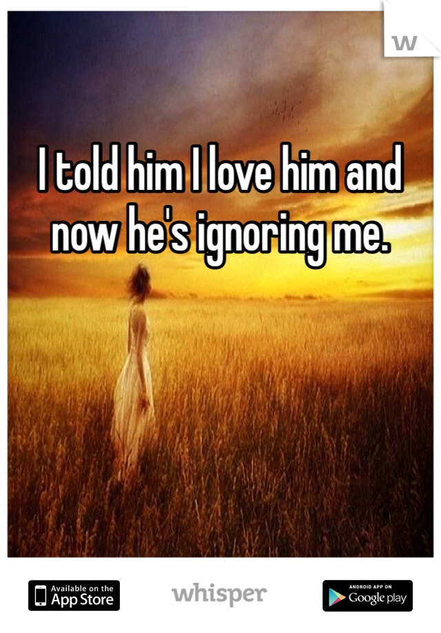 I told him I love him and now he's ignoring me.