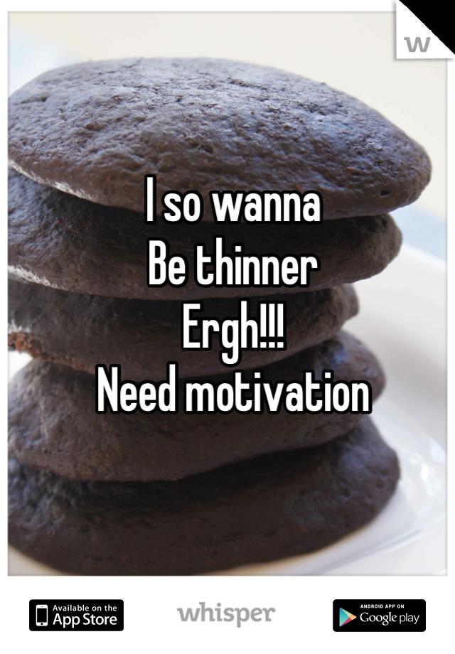 I so wanna Be thinner Ergh!!! Need motivation