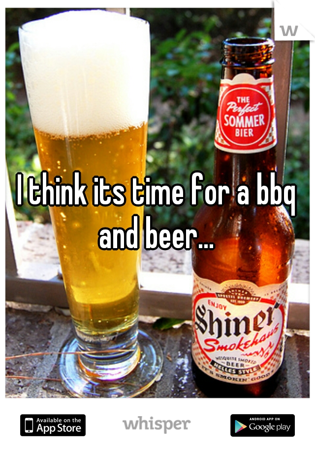 I think its time for a bbq and beer...