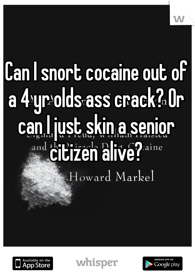 Can I snort cocaine out of a 4 yr olds ass crack? Or can I just skin a senior citizen alive?