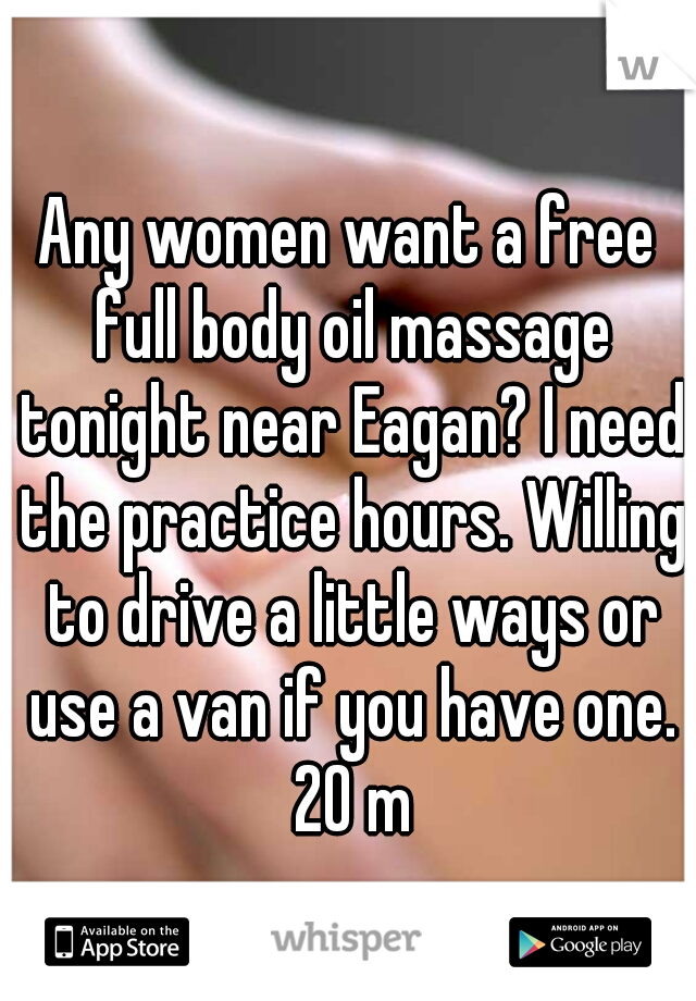 Any women want a free full body oil massage tonight near Eagan? I need the practice hours. Willing to drive a little ways or use a van if you have one. 20 m
