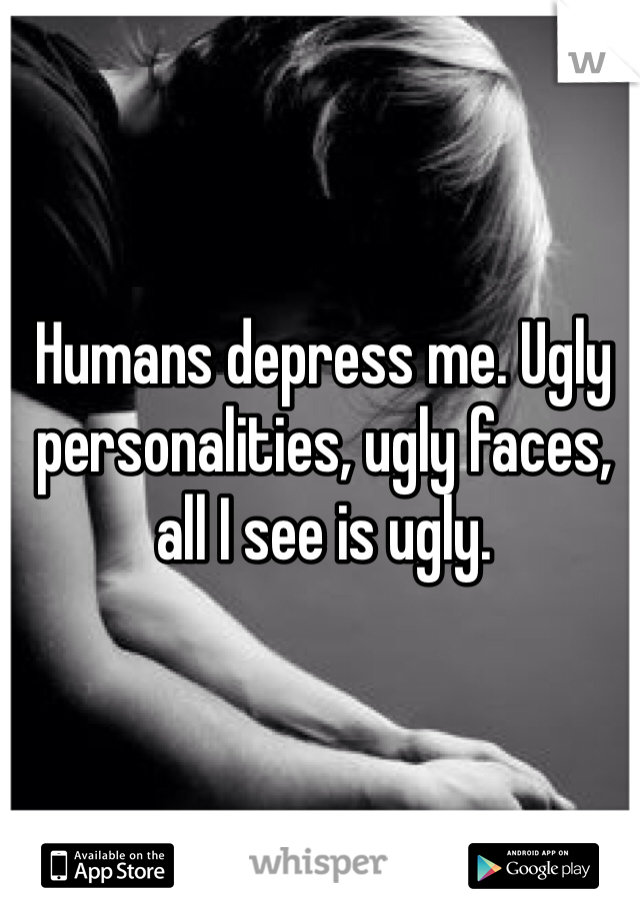 Humans depress me. Ugly personalities, ugly faces, all I see is ugly.