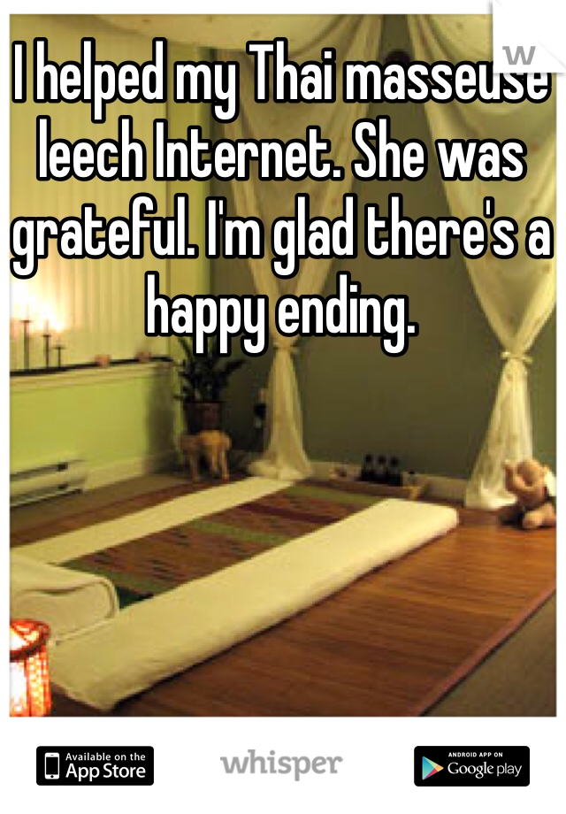 I helped my Thai masseuse leech Internet. She was grateful. I'm glad there's a happy ending.