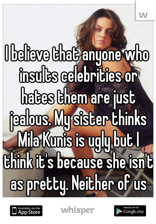I believe that anyone who insults celebrities or hates them are just jealous. My sister thinks Mila Kunis is ugly but I think it's because she isn't as pretty. Neither of us are.