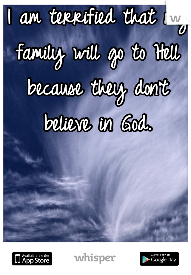 I am terrified that my family will go to Hell because they don't believe in God.