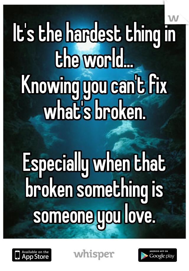 It's the hardest thing in the world... Knowing you can't fix what's broken.  Especially when that broken something is someone you love.