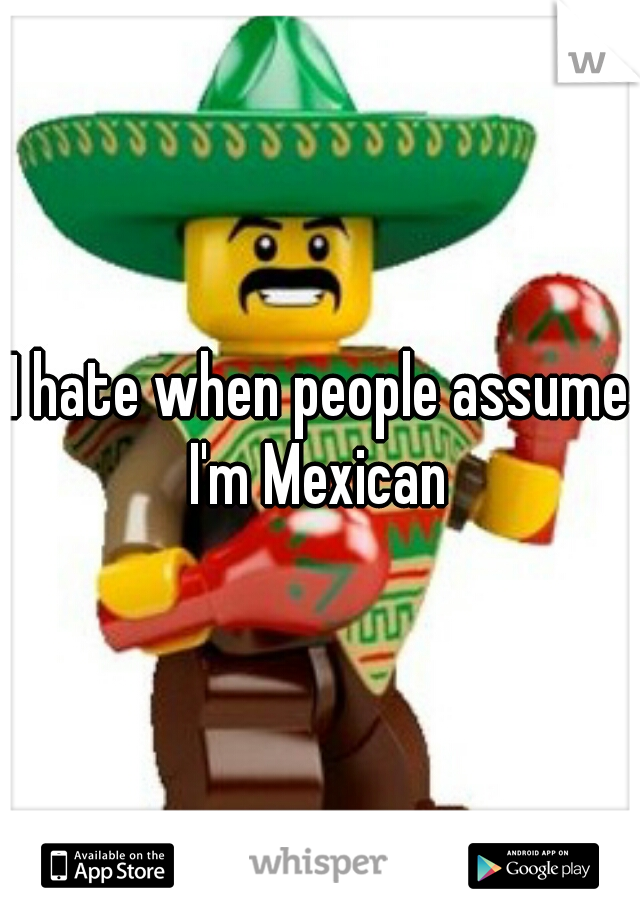 I hate when people assume I'm Mexican