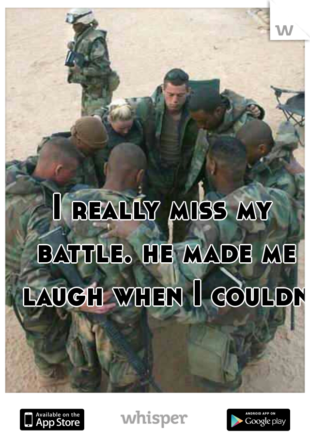 I really miss my battle. he made me laugh when I couldnt