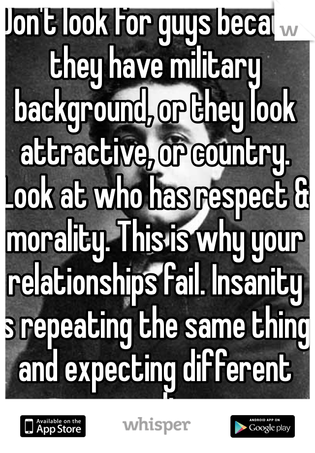Don't look for guys because they have military background, or they look attractive, or country. Look at who has respect & morality. This is why your relationships fail. Insanity is repeating the same thing and expecting different results.