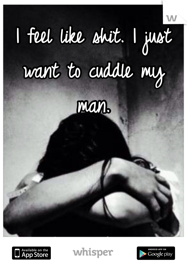 I feel like shit. I just want to cuddle my man.    I miss him.