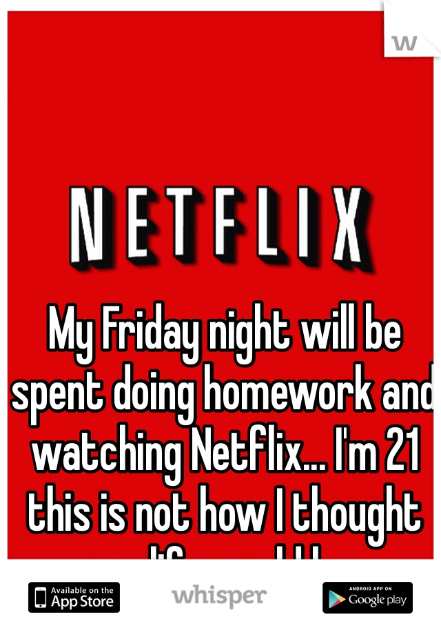 My Friday night will be spent doing homework and watching Netflix... I'm 21 this is not how I thought my life would be.