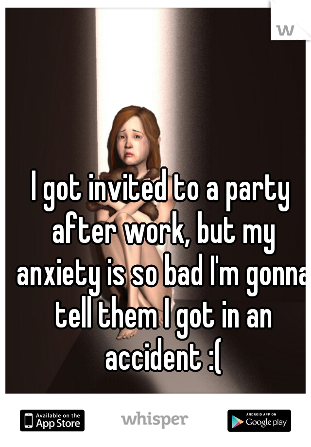 I got invited to a party after work, but my anxiety is so bad I'm gonna tell them I got in an accident :(