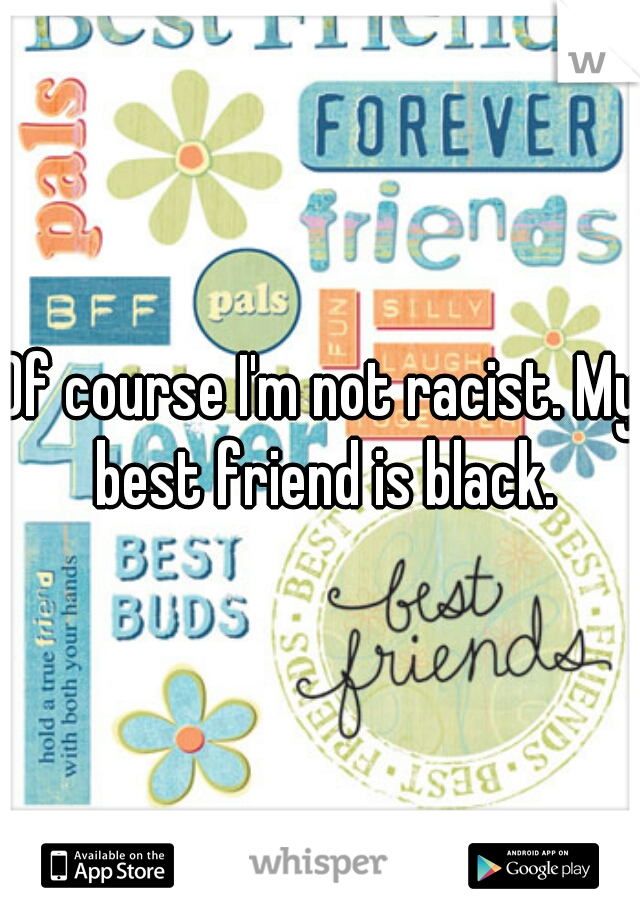 Of course I'm not racist. My best friend is black.