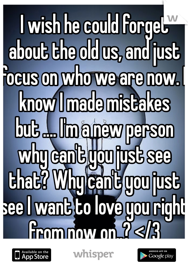 I wish he could forget about the old us, and just focus on who we are now. I know I made mistakes but .... I'm a new person why can't you just see that? Why can't you just see I want to love you right from now on..? </3