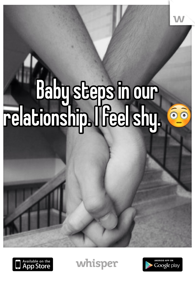 Baby steps in our relationship. I feel shy. 😳