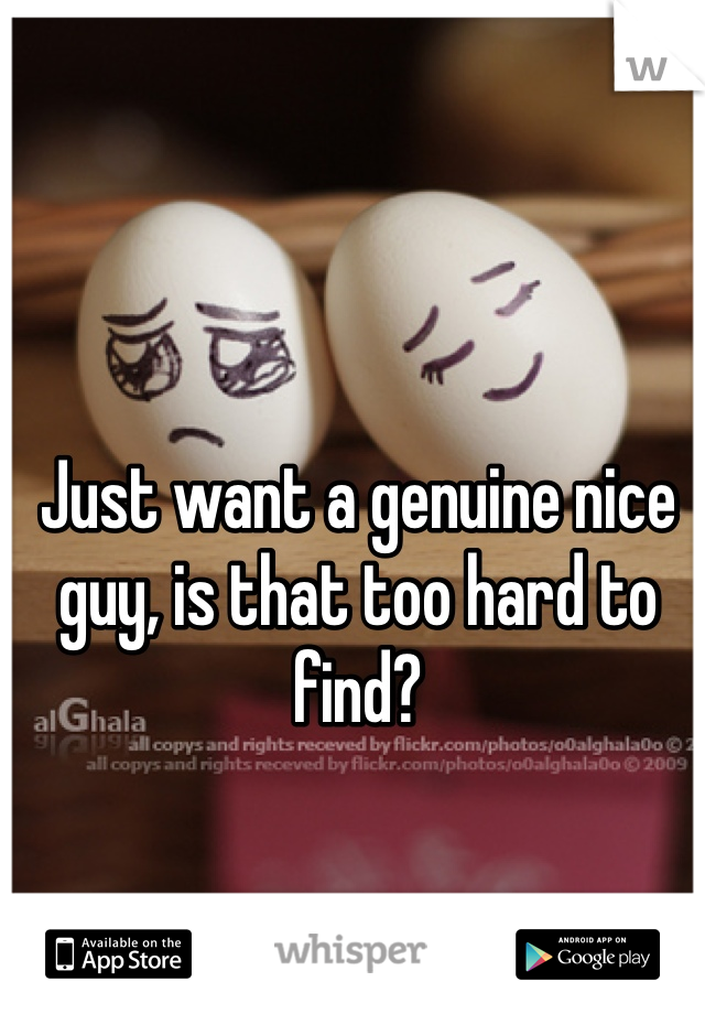 Just want a genuine nice guy, is that too hard to find?