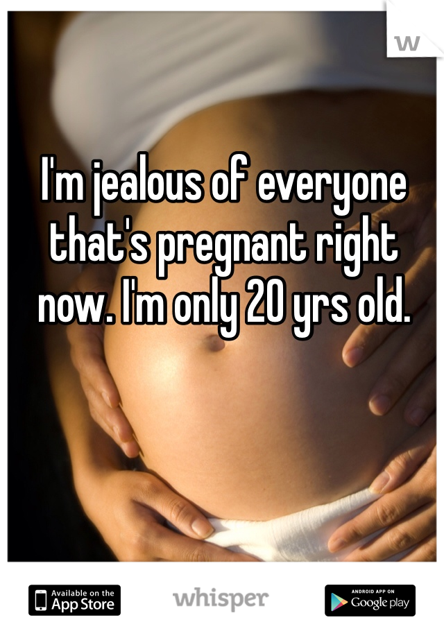 I'm jealous of everyone that's pregnant right now. I'm only 20 yrs old.