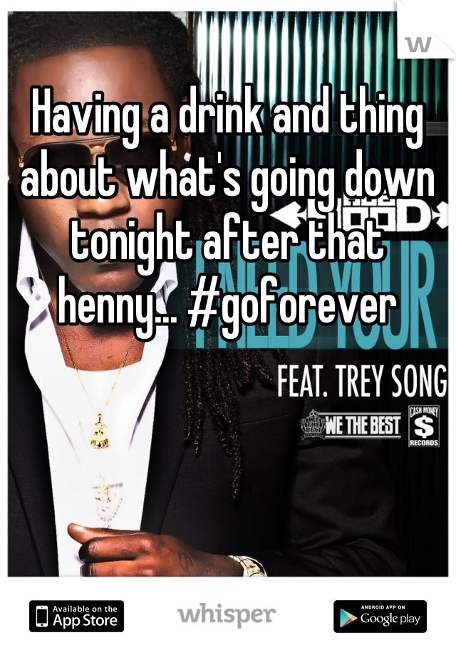 Having a drink and thing about what's going down tonight after that henny... #goforever