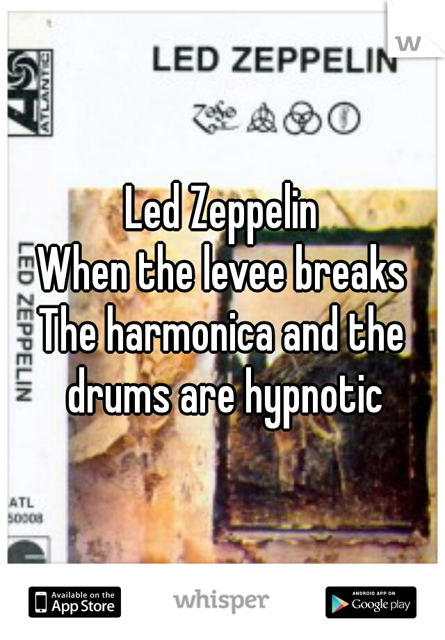 Led Zeppelin When the levee breaks The harmonica and the drums are hypnotic