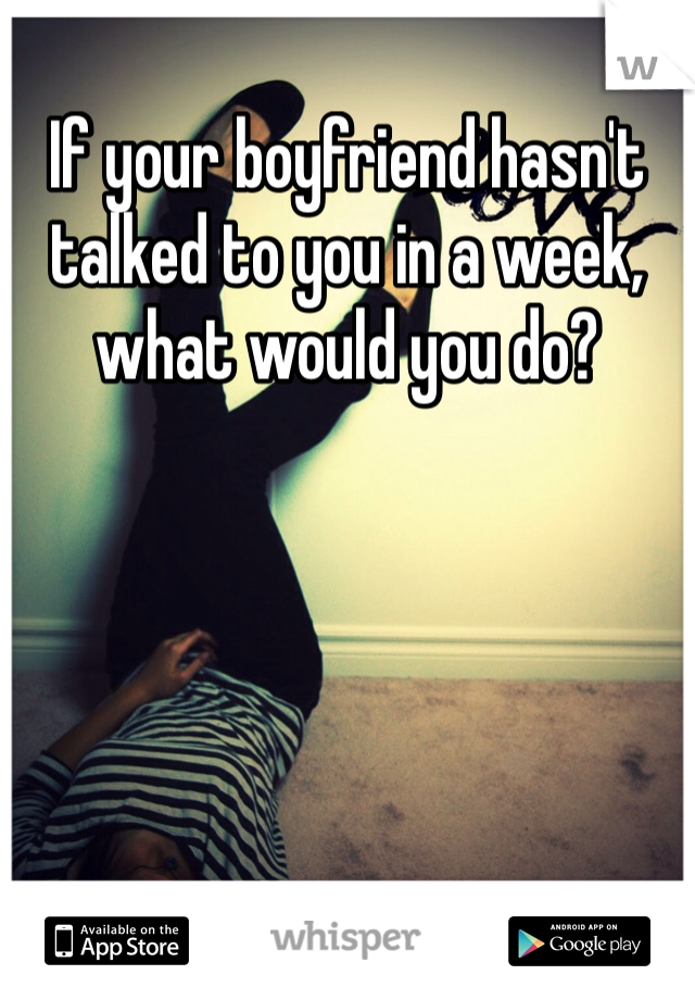 If your boyfriend hasn't talked to you in a week, what would you do?