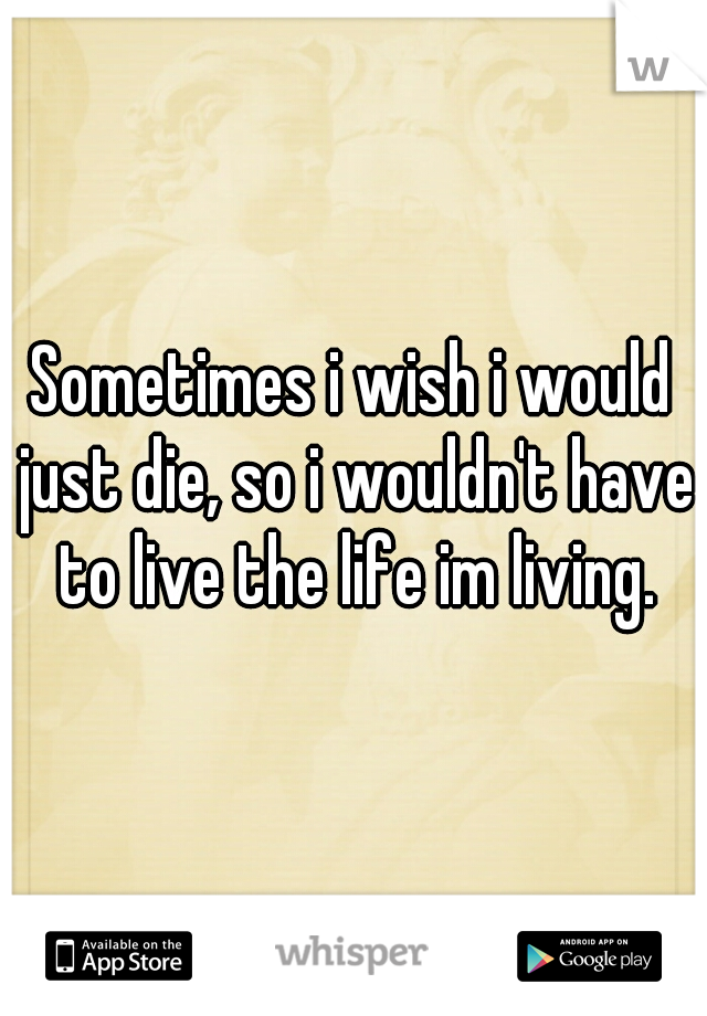 Sometimes i wish i would just die, so i wouldn't have to live the life im living.