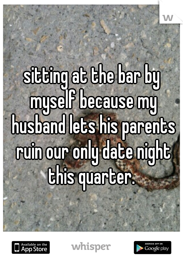 sitting at the bar by myself because my husband lets his parents ruin our only date night this quarter.