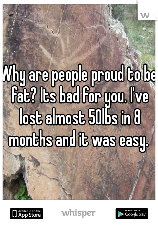 Why are people proud to be fat? Its bad for you. I've lost almost 50lbs in 8 months and it was easy.