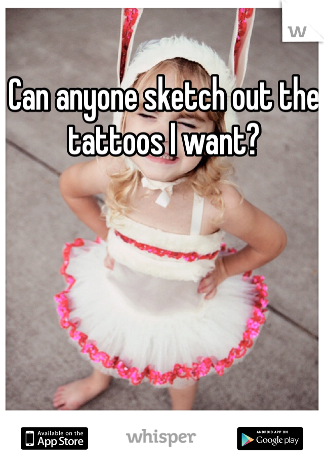 Can anyone sketch out the tattoos I want?