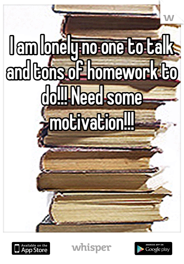 I am lonely no one to talk and tons of homework to do!!! Need some motivation!!!