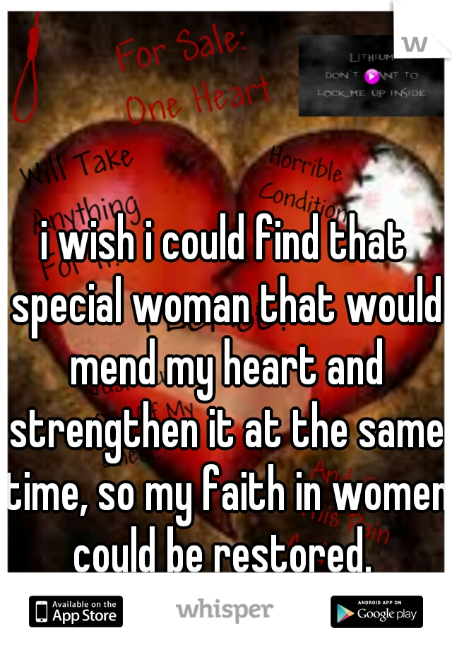 i wish i could find that special woman that would mend my heart and strengthen it at the same time, so my faith in women could be restored.