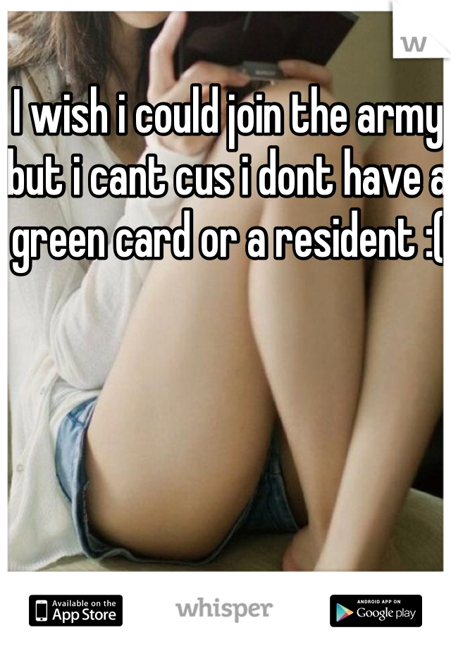I wish i could join the army but i cant cus i dont have a green card or a resident :(