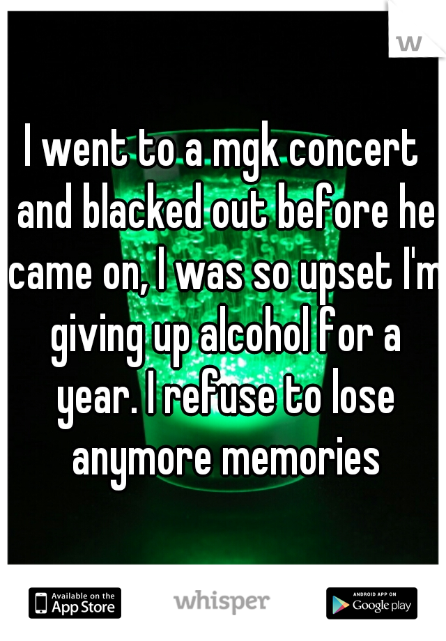 I went to a mgk concert and blacked out before he came on, I was so upset I'm giving up alcohol for a year. I refuse to lose anymore memories