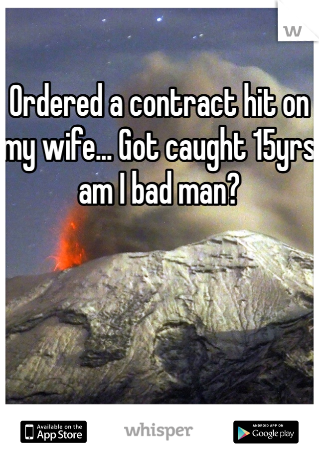 Ordered a contract hit on my wife... Got caught 15yrs am I bad man?