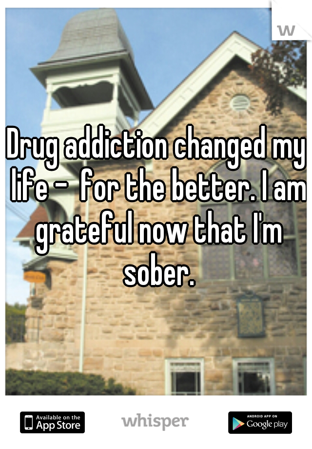 Drug addiction changed my life -  for the better. I am grateful now that I'm sober.