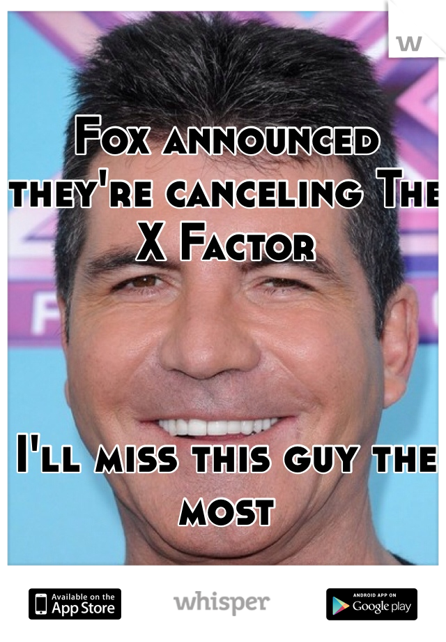 Fox announced they're canceling The X Factor    I'll miss this guy the most