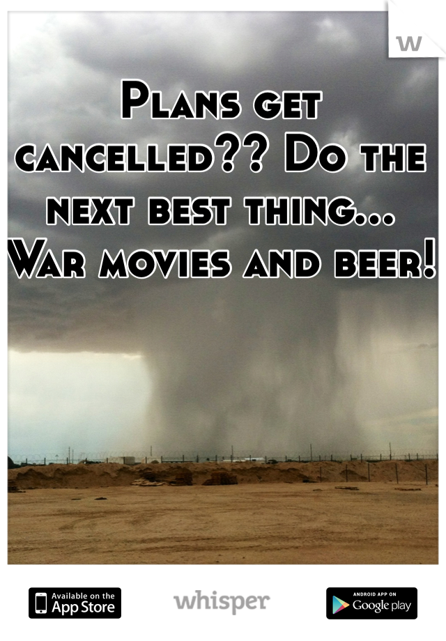 Plans get cancelled?? Do the next best thing... War movies and beer!