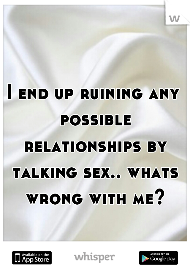 I end up ruining any possible relationships by talking sex.. whats wrong with me?