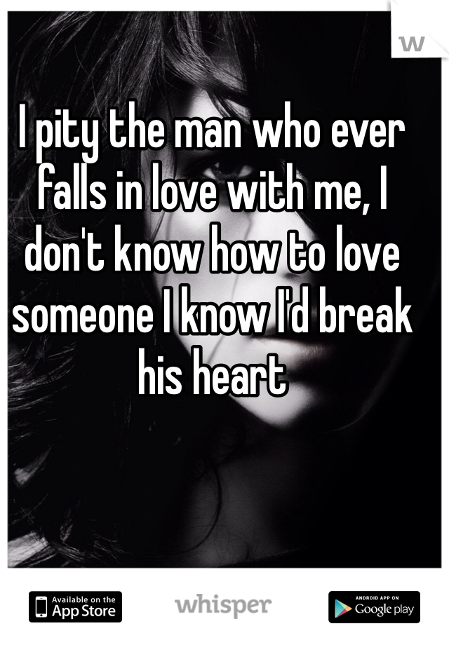 I pity the man who ever falls in love with me, I don't know how to love someone I know I'd break his heart