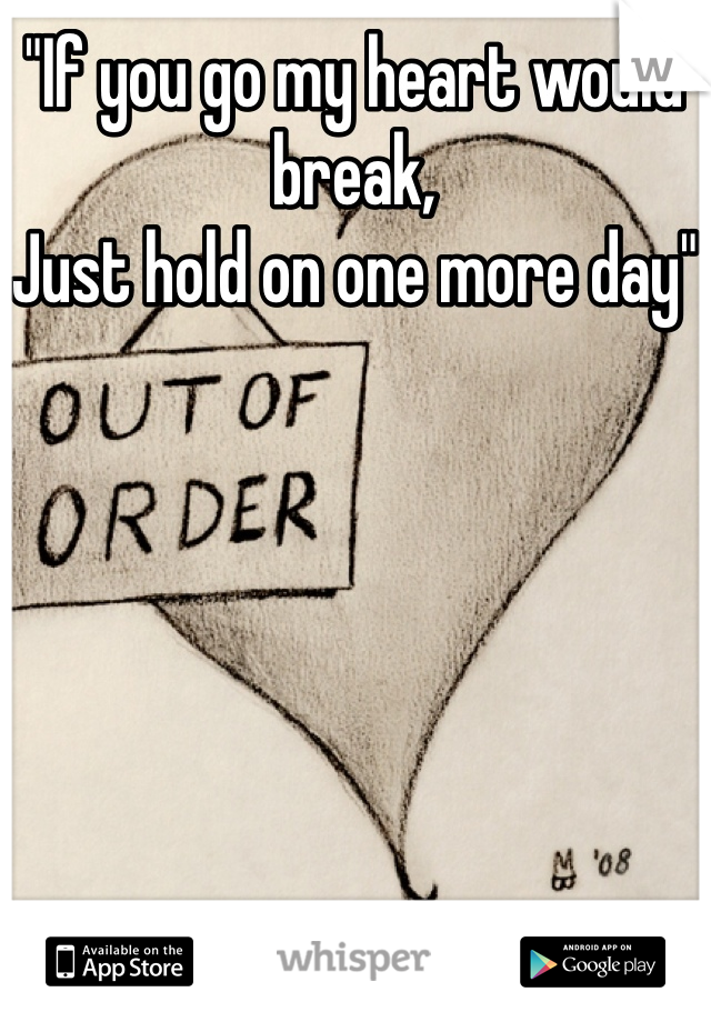 """""""If you go my heart would break, Just hold on one more day"""""""