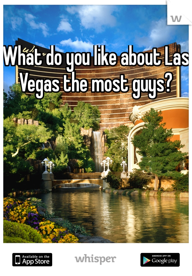 What do you like about Las Vegas the most guys?