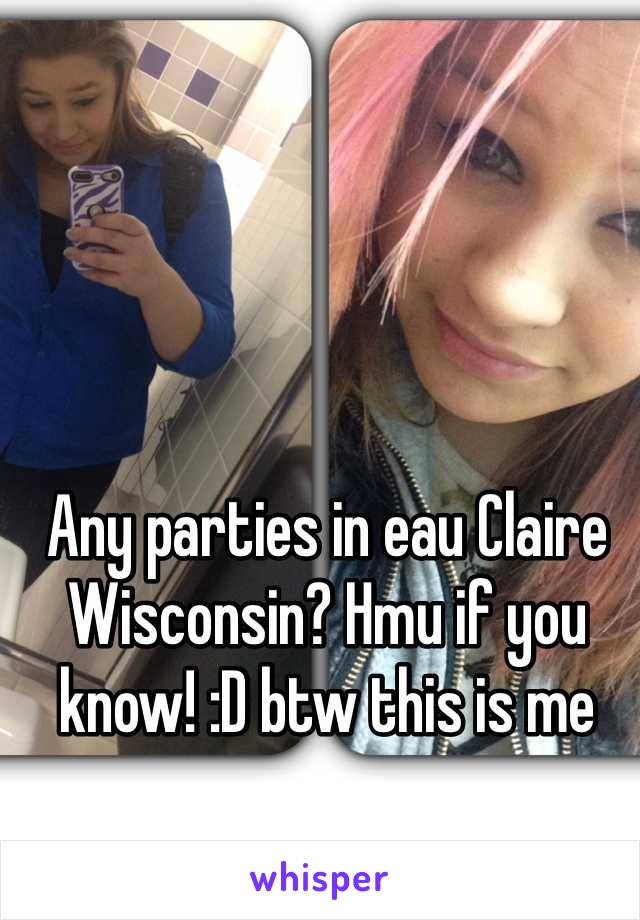 Any parties in eau Claire Wisconsin? Hmu if you know! :D btw this is me