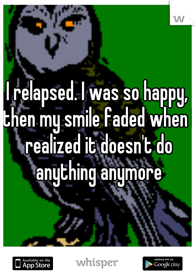I relapsed. I was so happy, then my smile faded when I realized it doesn't do anything anymore