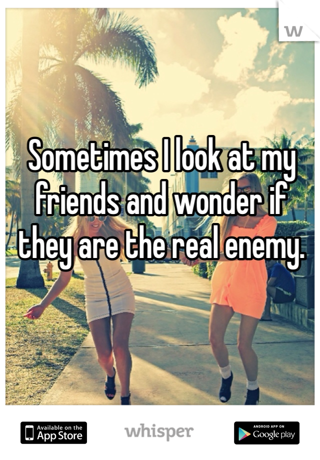 Sometimes I look at my friends and wonder if they are the real enemy.