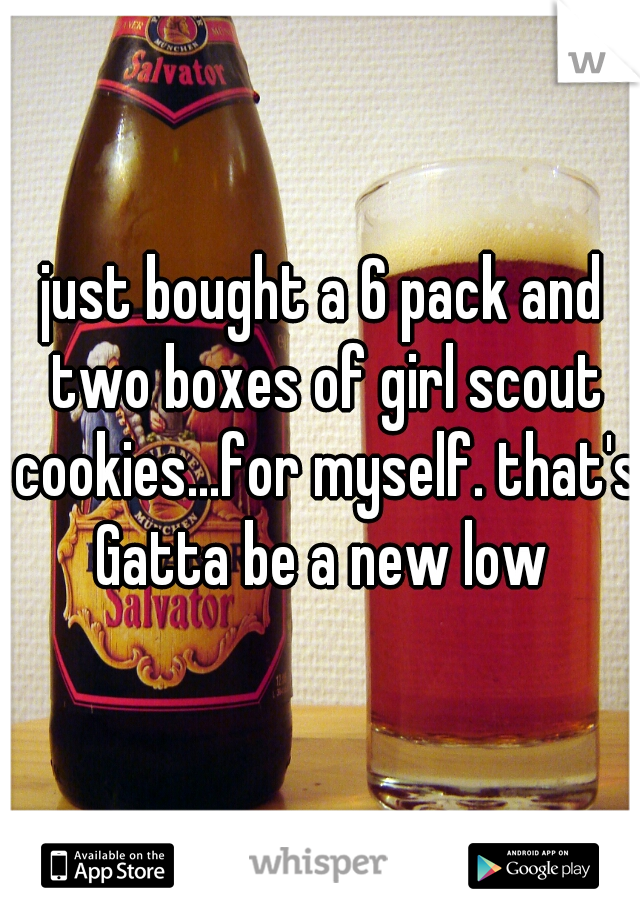 just bought a 6 pack and two boxes of girl scout cookies...for myself. that's Gatta be a new low