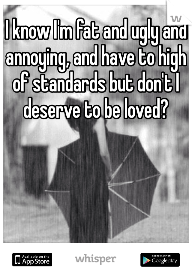 I know I'm fat and ugly and annoying, and have to high of standards but don't I deserve to be loved?
