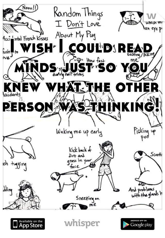 I wish I could read minds just so you knew what the other person was thinking!